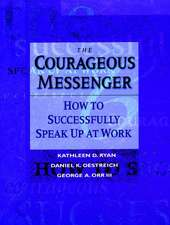 The Courageous Messenger: How to Successfully Speak Up at Work