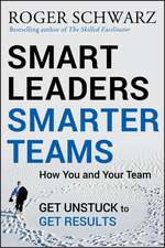 Smart Leaders, Smarter Teams: How You and Your Team Get Unstuck to Get Results