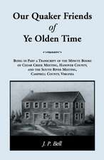 Our Quaker Friends of Ye Olden Time:  Being in Part a Transcript of the Minute Books of Cedar Creek Meeting, Hanover County, and the South River Meetin