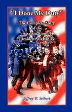 I Done My Duty:  The Complete Story of the Assassination of President McKinley