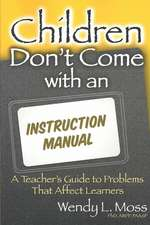 Children Don't Come with an Instruction Manual:  A Teacher's Guide to Problems That Affect Learners