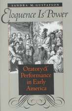 Eloquence Is Power:  Oratory and Performance in Early America