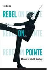 Rebel on Pointe:  A Memoir of Ballet & Broadway
