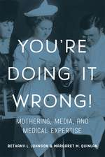 You're Doing it Wrong!: Mothering, Media, and Medical Expertise