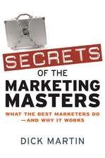 Secrets of the Marketing Masters: What the Best Marketers Do -- And Why It Works