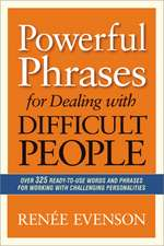 Powerful Phrases for Dealing with Difficult People: Over 325 Ready- to-Use Words and Phrases for Working with Challenging Personalities: Over 325 Ready-to-Use Words and Phrases for