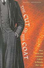 The Cut of His Coat: Men, Dress, and Consumer Culture in Britain, 1860–1914