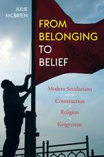 From Belonging to Belief: Modern Secularisms and the Construction of Religion in Kyrgyzstan