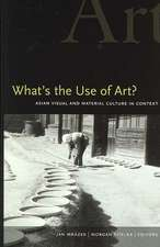 What's the Use of Art?:  Asian Visual and Material Culture in Context