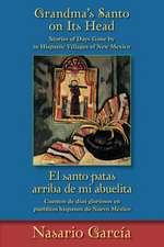 Grandma's Santo On Its Head/El Santo Patas Arriba de Mi Abuelita:  Stories Of Days Gone By In Hispanic Villages Of New Mexico/Cuentos de Dias Gloriosos