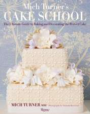 Mich Turner's Cake School:  The Ultimate Guide to Baking and Decorating the Perfect Cake