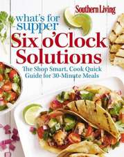 Southern Living What's For Supper: Six o'Clock Solutions: 30-Minute Meal Plans for Delicious Weeknight Meals