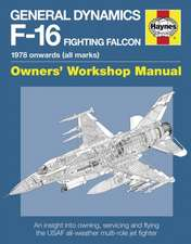General Dynamics F-16 Fighting Falcon Owners' Workshop Manual:  An Insight Into Operating, Maintaining and Flying the USAF Al