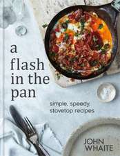 A Flash in the Pan: Simple, Speedy, Stovetop Recipes: Simple, speedy stovetop recipes