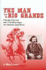 The Man from the Rio Grande:  A Biography of Harry Love, Leader of the California Rangers Who Tracked Down Joaqu?n Murrieta