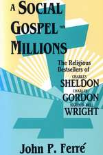 A Social Gospel for Millions: The Religious Bestsellers of Charles Sheldon, Charles Gordon, and Harold Bell Wright