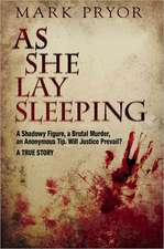 As She Lay Sleeping:  A Shadowy Figure, a Brutal Murder, an Anonymous Tip, Will Justice Prevail? -- A True Story