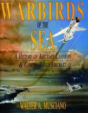 Warbirds of the Sea:: A History of Aircraft Carriers & Carrier-Based Aircraft