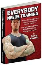 Everybody Needs Training: Proven Success Secrets for the Professional Fitness TrainerHow to Get More Clients, Make More Money, Change More Lives