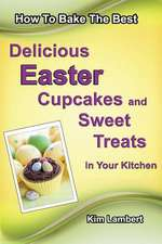 How to Bake the Best Delicious Easter Cupcakes and Sweet Treats - In Your Kitchen