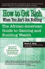 How to Get Rich When You Ain't Got Nothing:  The African-American Guide to Gaining and Building Wealth