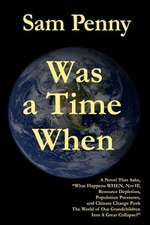 Was a Time When:  A Novel That Asks, What Happens When, Not If, Resource Depletion, Population Pressures, and Climate Change Push the Wo