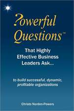 Powerful Questions That Highly Effective Business Leaders Ask:  To Build Successful, Dynamic, Profitable Organizations