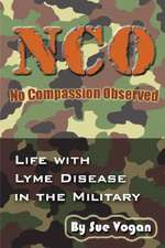 Nco - No Compassion Observed:  Life with Lyme Disease in the Military