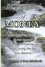 The Spirituality of Money:  Your Mistaken Beliefs about Money Could Be Preventing You from Living the Life You Deserve