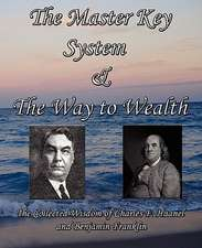The Master Key System & the Way to Wealth - The Collected Wisdom of Charles F. Haanel and Benjamin Franklin:  The Science of Getting Rich, Acres of Diamonds, as a Man Thinketh - The Most Famous Works of Wallace D. Wattles, Russe