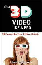 Shoot 3D Video Like a Pro:  The 3D Movie Making Guide They Forgot to Include