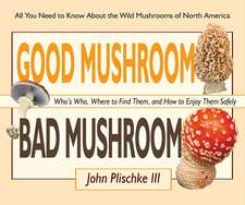 Good Mushroom Bad Mushroom:  Who's Who, Where to Find Them, and How to Enjoy Them Safely