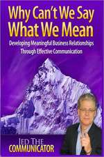Why Can't We Say What We Mean:  Developing Meaningful Business Relationships Through Effective Communication