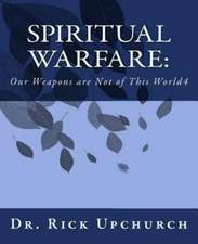 Spiritual Warfare:  Our Weapons Are Not of This World