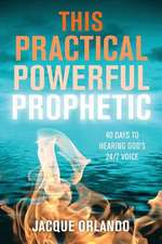 This Practical Powerful Prophetic:  40 Days to Hearing God's 24/7 Voice