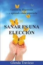 Sanar Es Una Eleccion:  Conoce Tu Depresion y Aprende Como Superarla