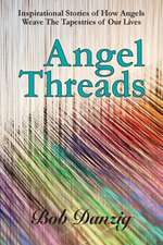 Angel Threads: Inspirational Stories of How Angels Weave the Tapestry of Our Lives