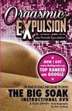 Orgasmic Expulsion Aka Female Ejaculation - The Road of Goals That Led Me to Create the Big Soak Instructional DVD