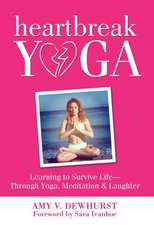 Heartbreak Yoga:  Learning to Survive and Thrive Through Yoga, Meditation and Laughter