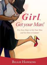 Girl, Get Your Man! Five Easy Steps to Get Your Man and Get Him to Commit