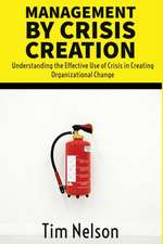 Management by Crisis Creation: Understanding the Effective Use of Crisis in Creating Organizational Change