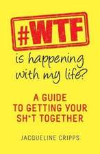 #WTF Is Happening With My Life?: A guide to getting you sh*t together