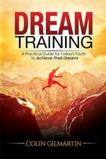 Dream Training: A Practical Guide for Todays Youth to Achieve Their Dreams
