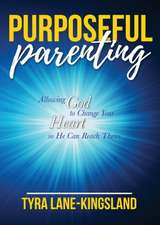 Purposeful Parenting: Allowing God to Change Your Heart So He Can Reach Theirs