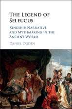The Legend of Seleucus: Kingship, Narrative and Mythmaking in the Ancient World