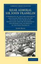 Rear Admiral Sir John Franklin: A Narrative of the Circumstances and Causes Which Led to the Failure of the Searching Expeditions Sent by Government and Others for the Rescue of Sir John Franklin