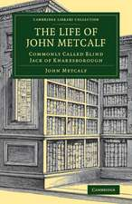 The Life of John Metcalf: Commonly Called Blind Jack of Knaresborough