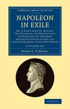 Napoleon in Exile 2 Volume Set: Or, A Voice from St. Helena: The Opinions and Reflections of Napoleon on the Most Important Events of his Life and Government in his Own Words