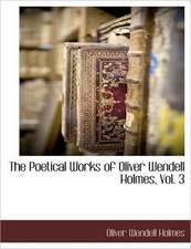 The Poetical Works of Oliver Wendell Holmes, Vol. 3
