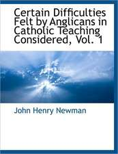 Certain Difficulties Felt by Anglicans in Catholic Teaching Considered, Vol. 1